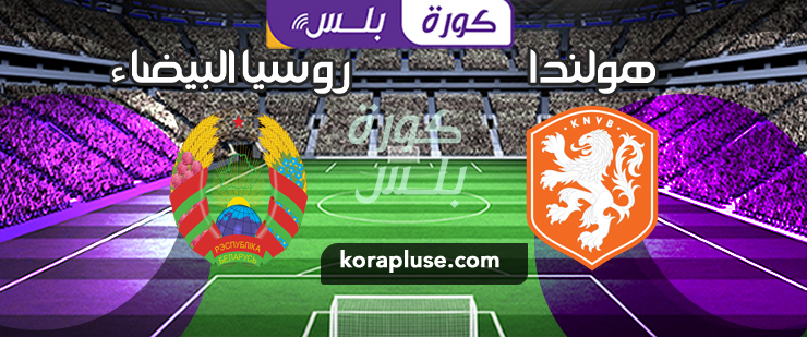 مباراة هولندا ضد روسيا البيضاء بث مباشر 13-10-2019 تصفيات أمم اوروبا 2020