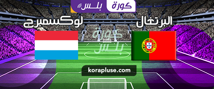 مباراة البرتغال ولوكسمبرج بث مباشر تصفيات أوروبا المؤهلة لكاس العالم 2022