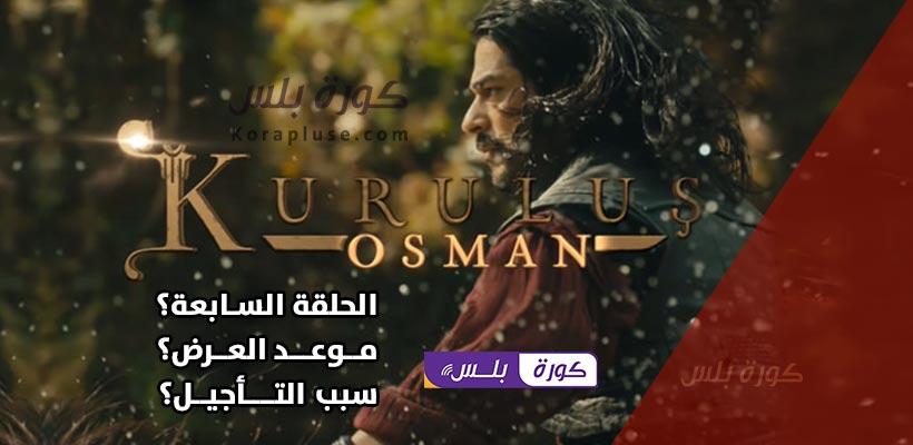قيامة عثمان 7 - هل تم تأجيل حلقة المؤسس عثمان السابعة مرة أخرى؟ ومتى سيكون موعد عرض اعلان عثمان غازي7
