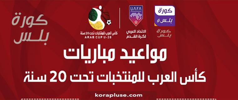 جدول مباريات كأس العرب 2021 تحت 20 سنة القنوات الناقلة
