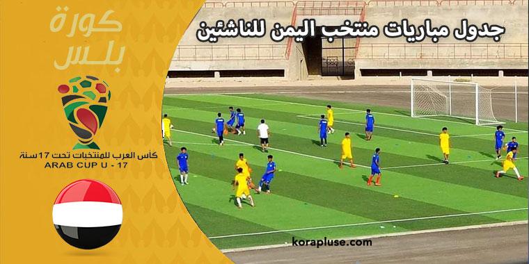 جدول مباريات منتخب اليمن للناشئين في كاس العرب تحت 17 سنة المغرب و القنوات الناقلة لها